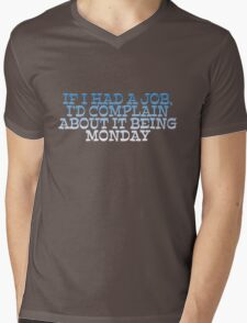 If I had a job, I'd complain about it being monday Mens V-Neck T-Shirt
