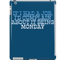 If I had a job, I'd complain about it being monday iPad Case/Skin