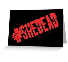 #SheDead Greeting Card