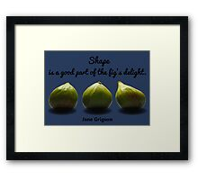 Shape is a Good Part of the Fig's Delight.  Jane Grigson quote Framed Print