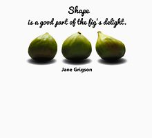 Shape is a Good Part of the Fig's Delight.  Jane Grigson quote Unisex T-Shirt