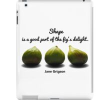 Shape is a Good Part of the Fig's Delight.  Jane Grigson quote iPad Case/Skin