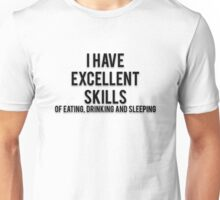 I HAVE EXCELLENT SKILLS OF EATING, DRINKING AND SLEEPING Unisex T-Shirt