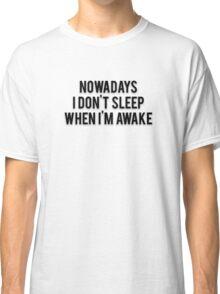 NOWADAYS I DON'T SLEEP WHEN I'M AWAKE Classic T-Shirt
