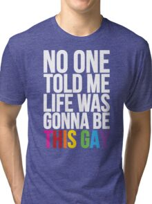 No One Told Me Life Was Gonna Be This Gay Tri-blend T-Shirt