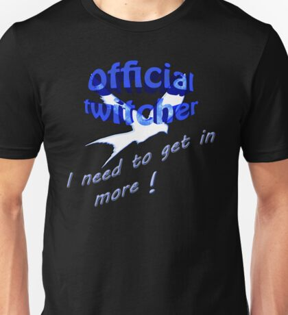 Official twitcher , I need to get in more  Unisex T-Shirt