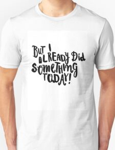 But I already did something today! Unisex T-Shirt