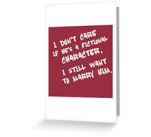 I don't care if he's a fictional character, I still want to marry him Greeting Card