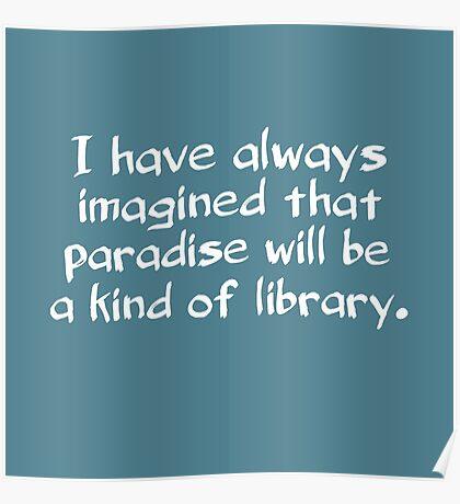 I have always imagined that paradise will be a kind of library Poster