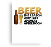 Beer: the reason why I get up every afternoon Canvas Print