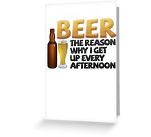 Beer: the reason why I get up every afternoon Greeting Card