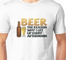 Beer: the reason why I get up every afternoon Unisex T-Shirt