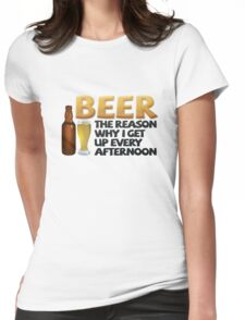 Beer: the reason why I get up every afternoon Womens Fitted T-Shirt