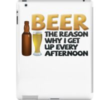 Beer: the reason why I get up every afternoon iPad Case/Skin