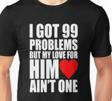 I Got 99 Problem But My Love For Him Love Ain't One Unisex T-Shirt