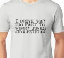 I drive way too fast to worry about cholesterol. Unisex T-Shirt