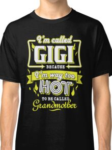 I'm called Gigi because I'm way too hot to be called grandmother Classic T-Shirt