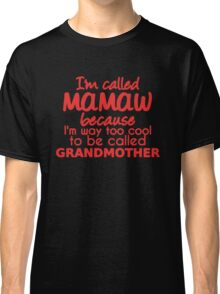 I'm called Mamaw because I'm way too cool to be called grandmother Classic T-Shirt