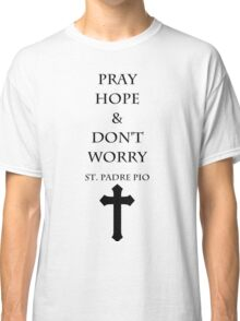 Pray, Hope and Don't Worry Classic T-Shirt