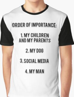 ORDER OF IMPORTANCE: 1. MY CHILDREN AND MY PARENTS, 2. MY DOG, 3. SOCIAL MEDIA, 4. MY MAN Graphic T-Shirt