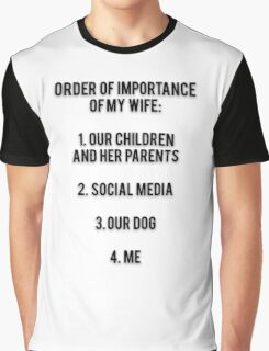 ORDER OF IMPORTANCE OF MY WIFE: 1. OUR CHILDREN AND HER PARENTS, 2. SOCIAL MEDIA, 3. OUR DOG, 4. ME Graphic T-Shirt