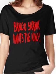 Bango Skank Awaits The King Women's Relaxed Fit T-Shirt