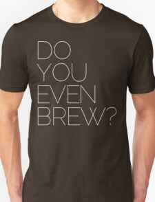 DO YOU EVEN BREW? T-Shirt