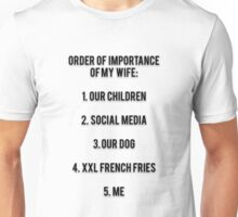 ORDER OF IMPORTANCE OF MY WIFE: 1. OUR CHILDREN, 2. SOCIAL MEDIA, 3. OUR DOG, 4. XXL FRENCH FRIES,  5. ME Unisex T-Shirt