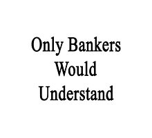 Only Bankers Would Understand  by supernova23