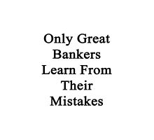 Only Great Bankers Learn From Their Mistakes  by supernova23