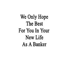 We Only Hope The Best For You In Your New Life As A Banker  by supernova23