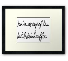 you're my cup of tea but I drink coffee Framed Print