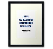 IN LIFE,  YOU NEED EITHER INSPIRATION OR DESPERATION  Framed Print