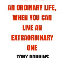 WHY LIVE  AN ORDINARY LIFE, WHEN YOU CAN  LIVE AN EXTRAORDINARY ONE by IdeasForArtists