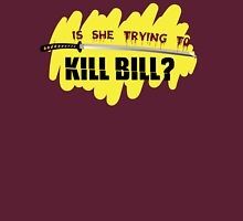 Is She Trying To Kill Bill? Unisex T-Shirt