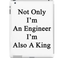 Not Only I'm An Engineer I'm Also A King  iPad Case/Skin