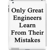 Only Great Engineers Learn From Their Mistakes  iPad Case/Skin