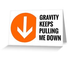 Gravity Keeps Pulling Me Down - Black Text Greeting Card