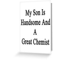 My Son Is Handsome And A Great Chemist  Greeting Card
