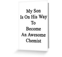 My Son Is On His Way To Become An Awesome Chemist  Greeting Card