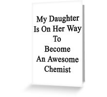 My Daughter Is On Her Way To Become An Awesome Chemist  Greeting Card