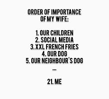 ORDER OF IMPORTANCE OF MY WIFE: 1. OUR CHILDREN, 2. SOCIAL MEDIA, 3. XXL FRENCH FRIES, 4. OUR DOG, 5. OUR NEIGHBOUR'S DOG, ...  21. ME Unisex T-Shirt