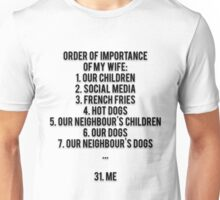 ORDER OF IMPORTANCE OF MY WIFE: 1. OUR CHILDREN, 2. SOCIAL MEDIA, 3. FRENCH FRIES, 4. HOT DOGS, 5. OUR NEIGHBOUR'S CHILDREN, 6. OUR DOGS, 7. OUR NEIGHBOUR'S DOGS, ...  31. ME Unisex T-Shirt