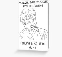 I've Never Met Someone I Believe in as Little as You Greeting Card