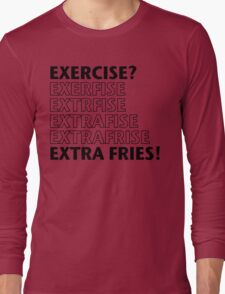 Exercise? Extra Fries. Long Sleeve T-Shirt