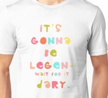 it's gonna be legen- wait for it dary! Unisex T-Shirt