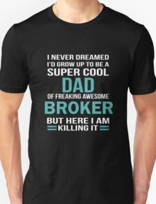 I NEVER DREAMED I'D GROW TO BE A SUPER COOL DAD OF FREAKING AWESOME BROKER BUT HERE I AM KILLING IT T-Shirt
