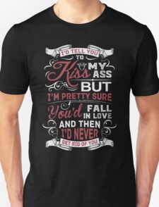 I'D Tell You To Kiss My Ass But I'M Pretty Sure You'd Fall In Love And Then I'D Never Get Rid Of You T-Shirt