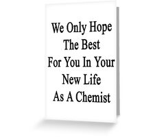 We Only Hope The Best For You In Your New Life As A Chemist  Greeting Card