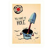 You Make Me Hole Art Print